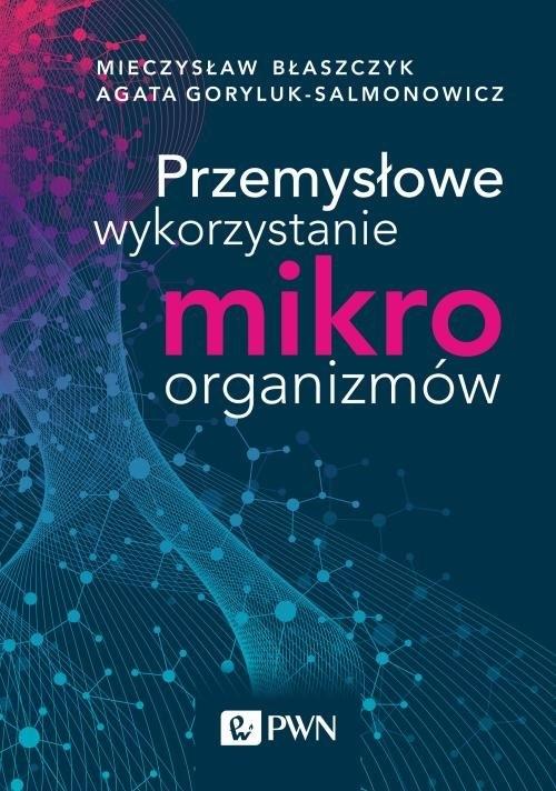 Przemysłowe wykorzystanie mikroorganizmów Błaszczyk Mieczysław Kazimierz,Goryluk-Salmonowicz Agata