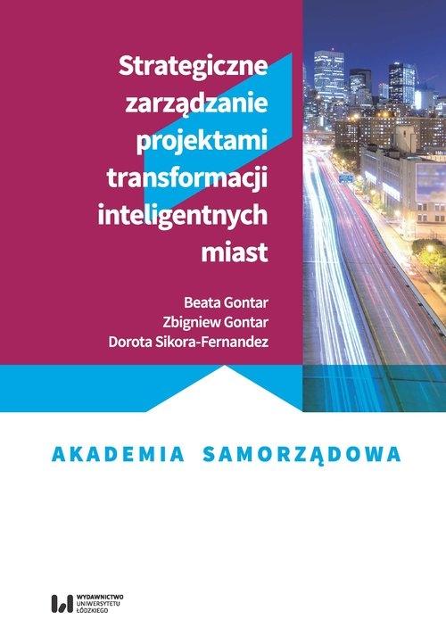 Strategiczne zarządzanie projektami transformacji inteligentnych miast Gontar Beata, Gontar Zbigniew, Sikora-Fernandez Dorota