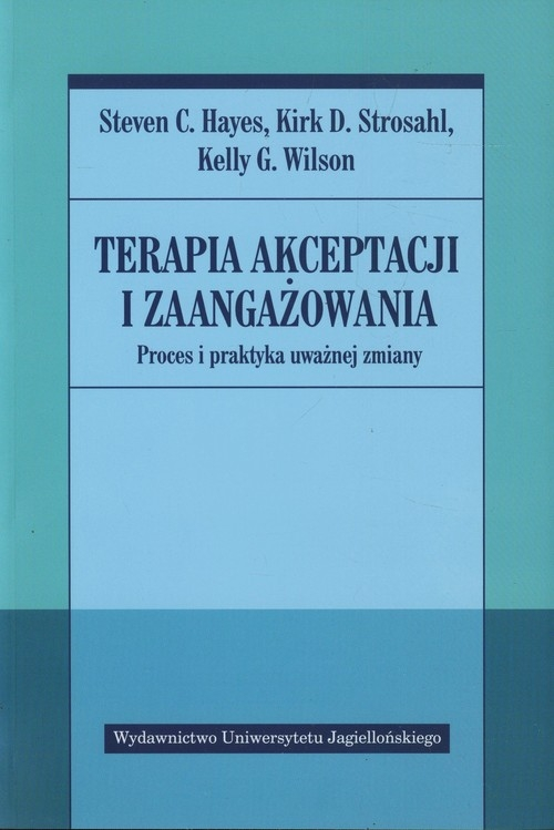 Terapia akceptacji i zaangażowania Hayes Steven C., Strosahl Kirk D., Wilson Kelly G.