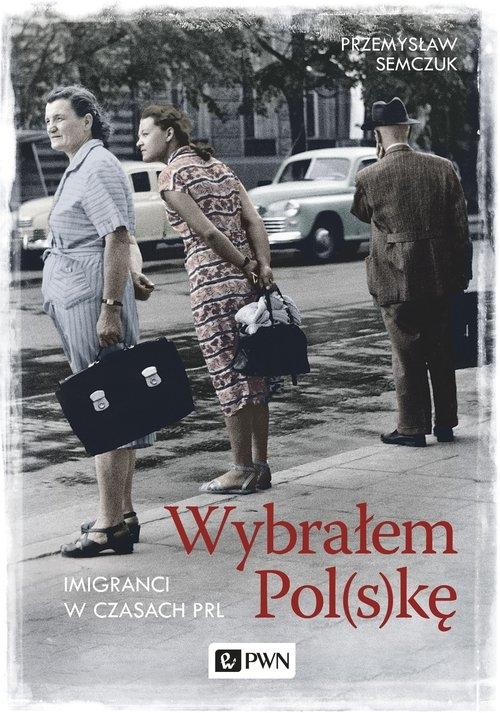 Wybrałem Pol(s)kę. Imigranci w PRL Semczuk Przemysław