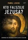 Kto fałszuje Jezusa? Odpowiedź na oskarżenia współczesnych ateistów Lisicki Paweł