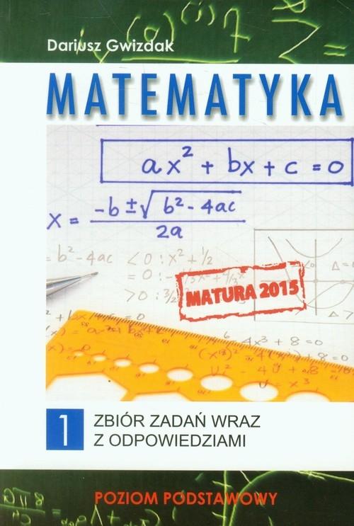 Matematyka Matura 2015 Zbiór zadań wraz z odpowiedziami Tom 1 Poziom podstawowy Gwizdak Dariusz