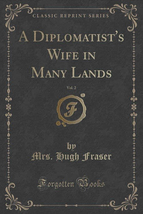A Diplomatist's Wife in Many Lands, Vol. 2 (Classic Reprint) Fraser Mrs. Hugh
