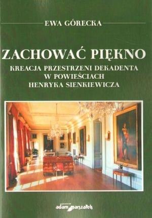 Zachować piękno  Kreacja przestrzeni dekadenta w powieściach Henryka Sienkiewicza Ewa Górecka