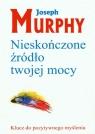 Nieskończone źródło twojej mocyKlucz do pozytywnego myślenia Murphy Joseph
