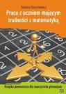 Praca z uczniem mającym trudności z matematyką Książka pomocnicza dla Stryczniewicz Barbara