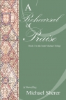 A Rehearsal of Praise A Novel: Book Three in the St. Michael Trilogy Sherer Michael L.