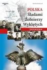 Polska. Śladami Żołnierzy Wyklętych Przewodnik Monika Karolczuk