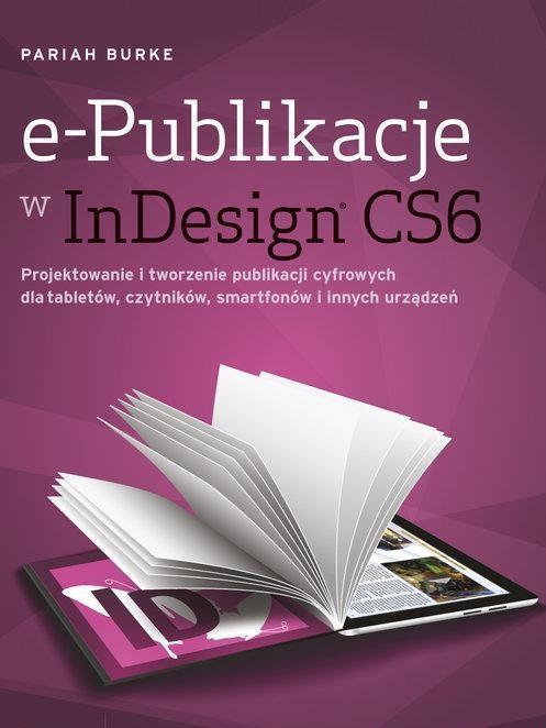 e-Publikacje w InDesign CS6. Projektowanie i tworzenie publikacji cyfrowych dla tabletów, czytników, smartfonów i innych urządzeń - Burke Pariah - ksi
