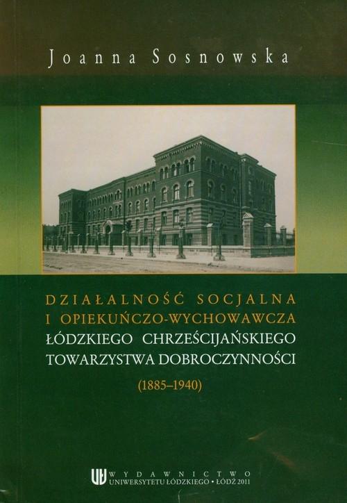 Działalność socjalna i opiekuńczo wychowawcza łódzkiego chrześcijańskiego towarzystwa dobroczynności (1885-1940) Sosnowska Joanna