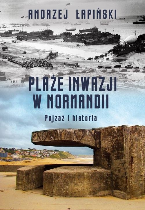 Plaże inwazji w Normandii Pejzaż i historia Łapiński Andrzej