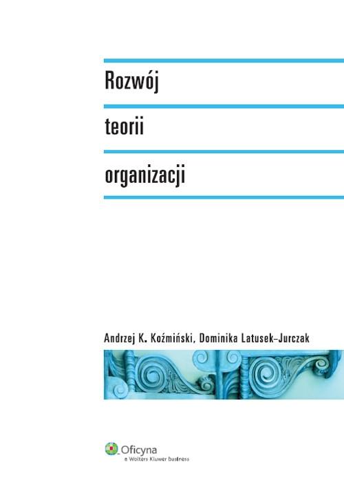 Rozwój teorii organizacji Koźmiński Andrzej K., Latusek-Jurczak Dominika