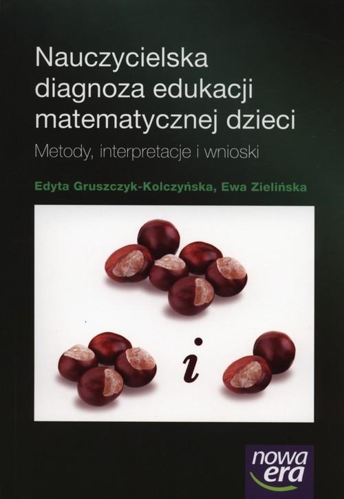 Nauczycielska diagnoza edukacji matematycznej dzieci Gruszczyk-Kolczyńska Edyta, Zielińska Ewa
