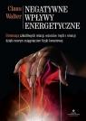 Negatywne wpływy energetyczne. Eliminacja szkodliwych relacji, wzorców, myśli i emocji dzięki nowym osiągnięciom fizyki kwantowej