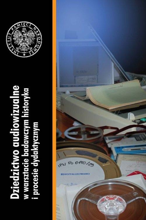 Dziedzictwo audiowizualne w warsztacie badawczym historyka i procesie dydaktycznym