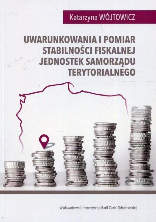 Uwarunkowania i pomiar stabilności fiskalnej jednostek samorządu terytorialnego Wójtowicz Katarzyna