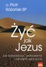 Żyć jak Jezus Jak doświadczyć uzdrowienia i odnaleźć sens życia Różański Piotr
