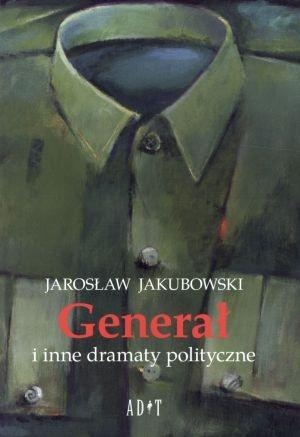 Generał i inne dramaty polityczne Jakubowski Jarosław