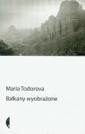 Bałkany wyobrażone Todorova Maria