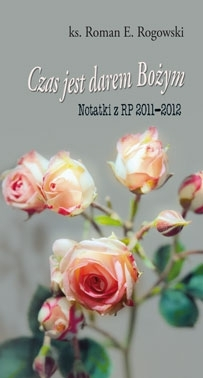 Czas jest darem Bożym. Notatki z RP 2011-2012 Ks. Roman E. Rogowski