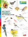 Ptaki. Akademia mądrego dziecka. Mój zeszyt obserwacji przyrodniczych