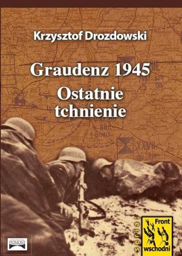 Graudenz 1945. Ostatnie tchnienie Krzysztof Drozdowski