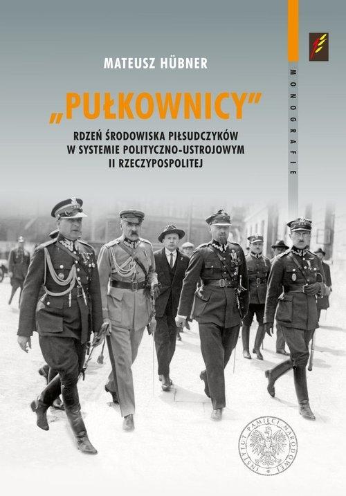 Pułkownicy rdzeń środowiska piłsudczyków w systemie polityczno-ustrojowym II Rzeczypospolitej Hubner Mateusz
