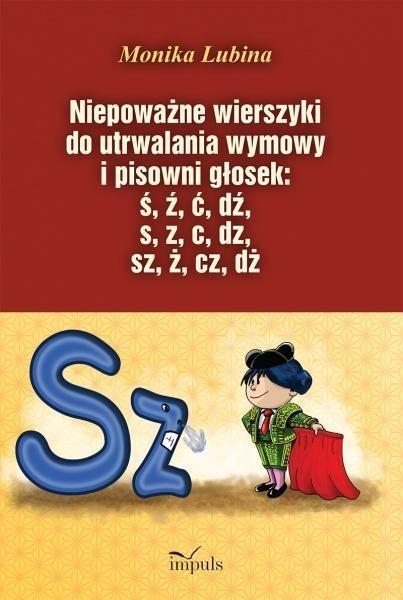 Niepoważne wierszyki do utrwalania wymowy i pisowni głosek: ś, ź, ć, dź, s, z, c, dz, sz, ż, cz, dż Lubina Monika