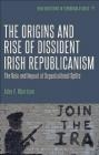 The Origins and Rise of Dissident Irish Republicanism John Morrison