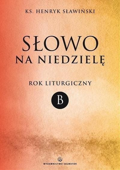 Słowo na niedzielę. Rok liturgiczny B ks. Henryk Sławiński