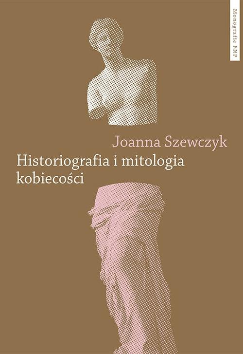 Historiografia i mitologia kobiecości Szewczyk Joanna