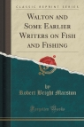 Walton and Some Earlier Writers on Fish and Fishing (Classic Reprint)