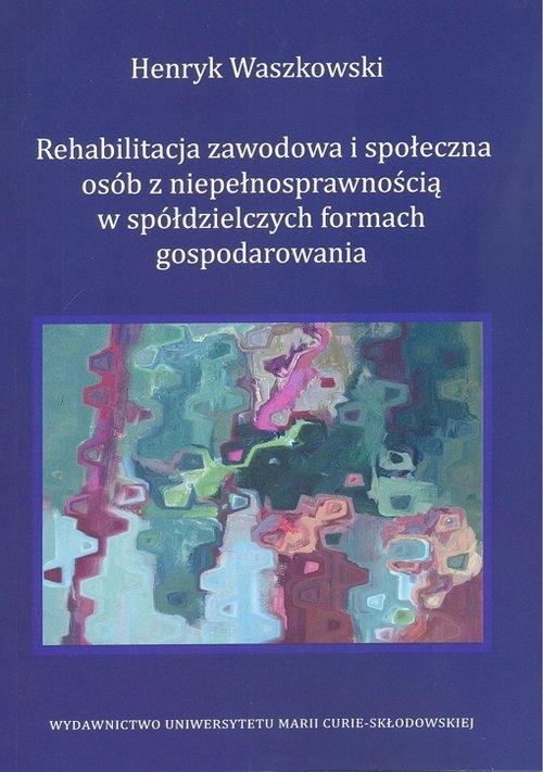 Rehabilitacja zawodowa i społeczna osób z niepełnosprawnością w spółdzielczych formach gospodarowania - Waszkowski Henryk - książka