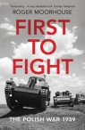 First to Fight The Polish War 1939 Moorhouse Roger