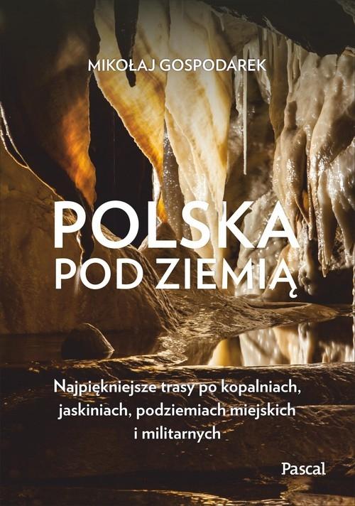 Polska pod ziemią. Najpiękniejsze trasy po kopalniach, jaskiniach, podziemiach miejskich i militarnych Gospodarek Mikołaj
