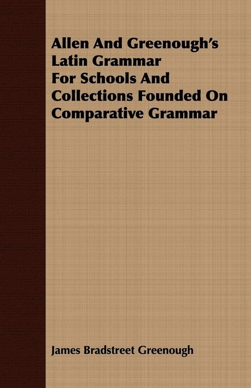 Allen And Greenough's Latin Grammar For Schools And Collections Founded On Comparative Grammar Greenough James Bradstreet