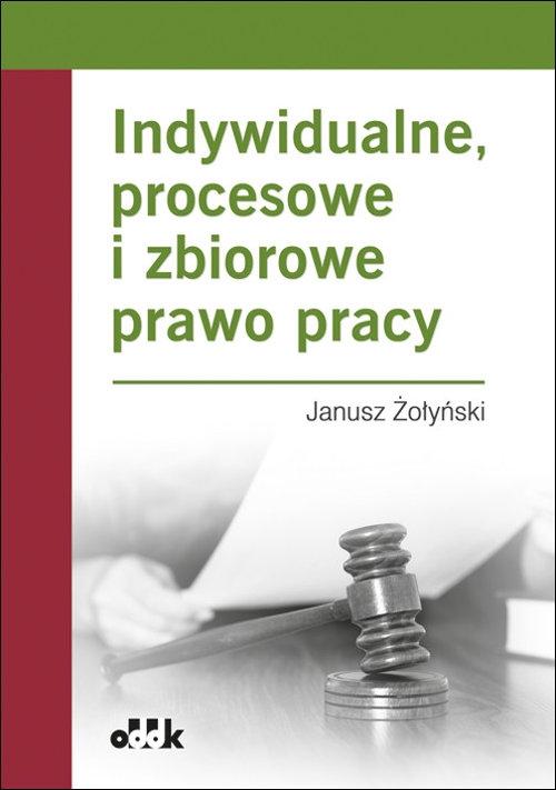Indywidualne, procesowe i zbiorowe prawo pracy Żołyński Janusz