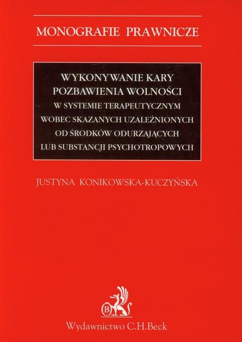 Wykonywanie kary pozbawienia wolności w systemie terapeutycznym wobec skazanych uzależnionych od środków odurzających lub substancji psychotropowych Konikowska-Kuczyńska Justyna