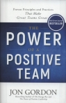 The Power of a Positive Team Proven Principles and Practices that Make Gordon Jon