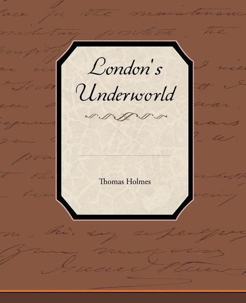 London's Underworld Holmes Thomas