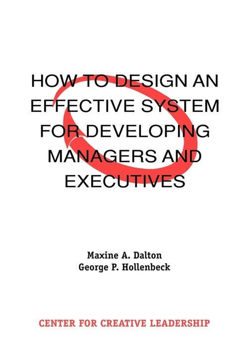 How to Design an Effective System for Developing Managers and Executives Dalton Maxine A.