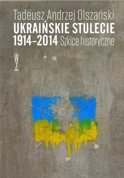 Ukraińskie stulecie 1914-2014. Szkice historyczne Tadeusz Andrzej Olszański