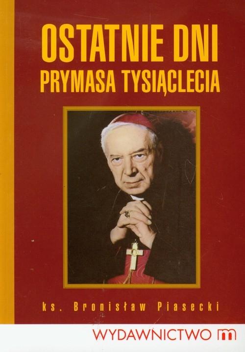 Ostatnie dni Prymasa Tysiąclecia Piasecki Bronisław