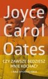 Czy zawsze będziesz mnie kochać? Oates Joyce Carol