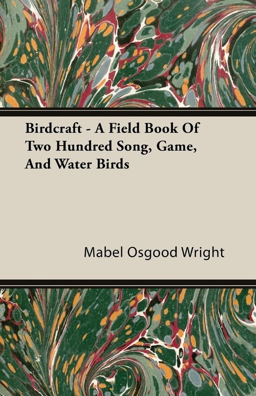 Birdcraft - A Field Book Of Two Hundred Song, Game, And Water Birds Wright Mabel Osgood