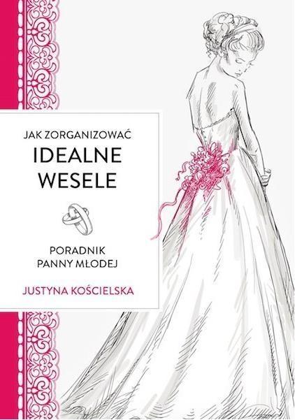 Jak zorganizowac idealne wesele Poradnik panny młodej Kościelska Justyna