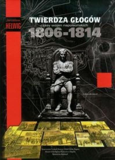 Twierdza Głogów Czasy wojen napoleońskich Helwing Jarosław