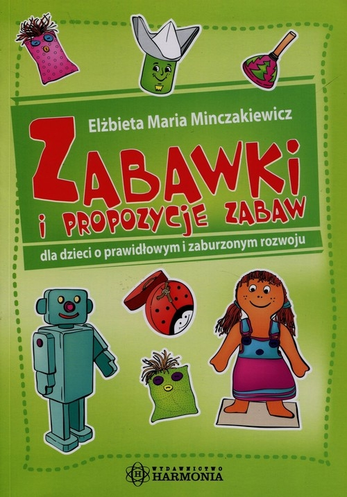 Zabawki i propozycje zabaw dla dzieci o prawidłowym i zaburzonym rozwoju Minczakiewicz Elżbieta Maria