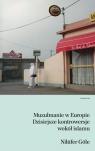 Muzułmanie w Europie Dzisiejsze kontrowersje wokół islamu Göle Nilüfer