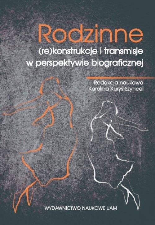 Rodzinne (re)konstrukcje i transmisje w perspektywie biograficznej Kuryś-Szyncel Karolina (red.)